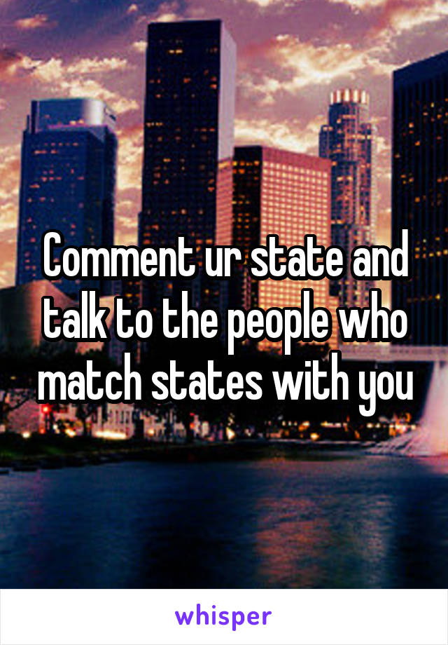 Comment ur state and talk to the people who match states with you