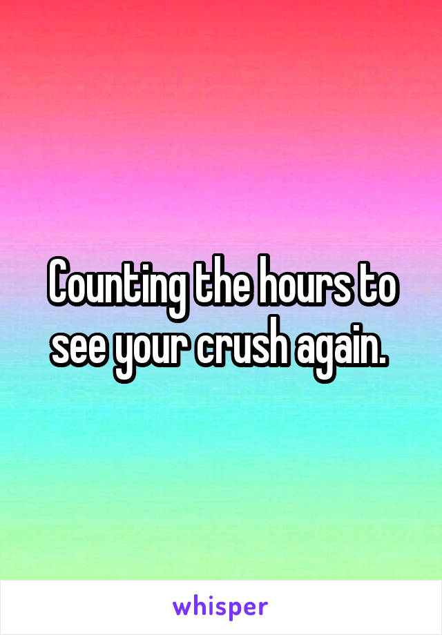 Counting the hours to see your crush again.