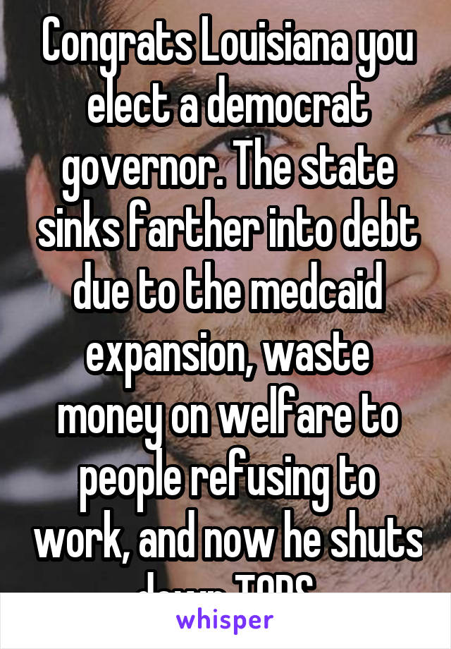 Congrats Louisiana you elect a democrat governor. The state sinks farther into debt due to the medcaid expansion, waste money on welfare to people refusing to work, and now he shuts down TOPS.