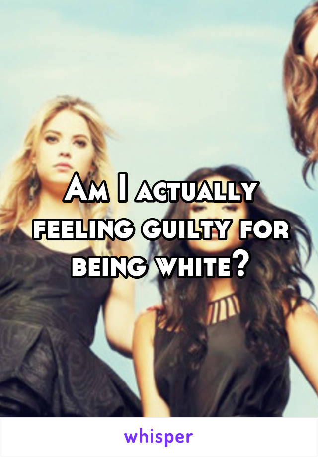 Am I actually feeling guilty for being white?
