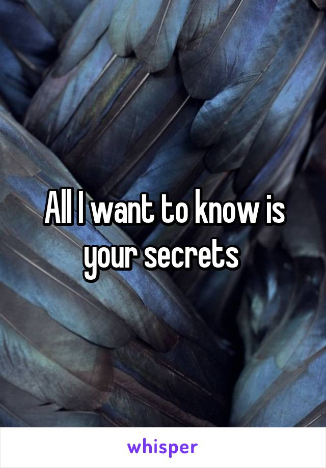 All I want to know is your secrets