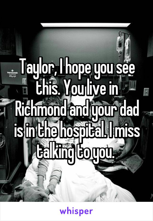 Taylor, I hope you see this. You live in Richmond and your dad is in the hospital. I miss talking to you.