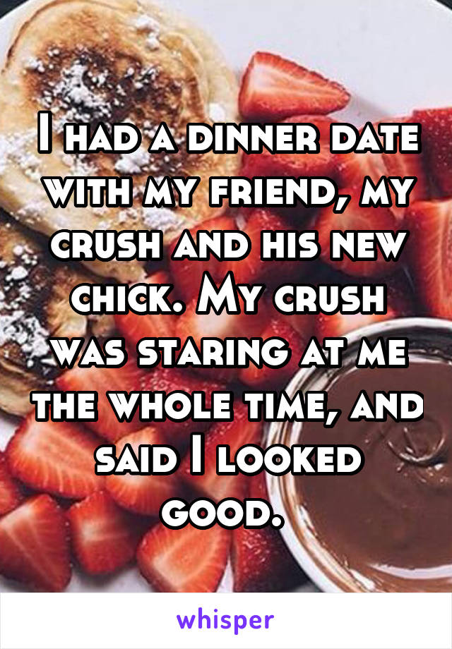 I had a dinner date with my friend, my crush and his new chick. My crush was staring at me the whole time, and said I looked good.