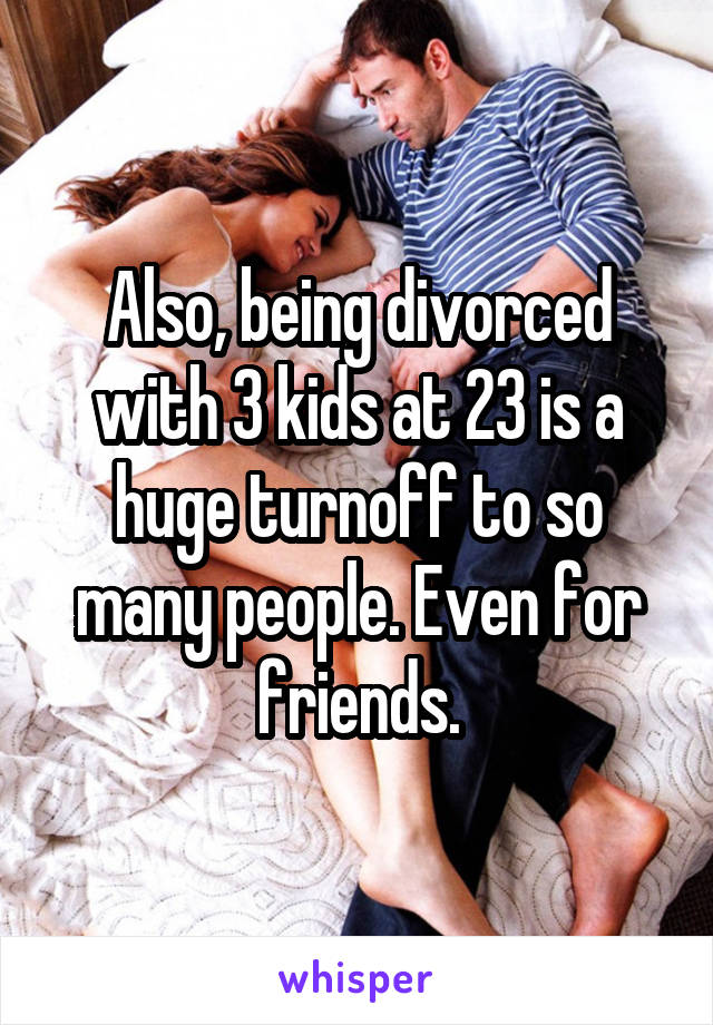 Also, being divorced with 3 kids at 23 is a huge turnoff to so many people. Even for friends.
