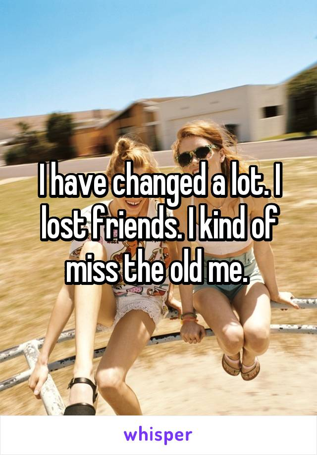 I have changed a lot. I lost friends. I kind of miss the old me.