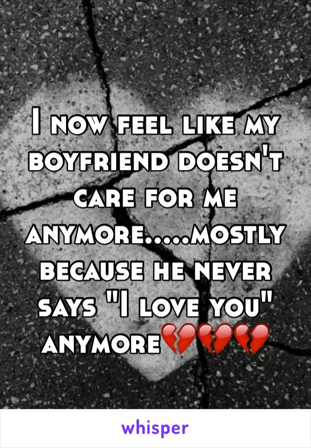 "I now feel like my boyfriend doesn't care for me anymore.....mostly because he never says ""I love you"" anymore💔💔💔"