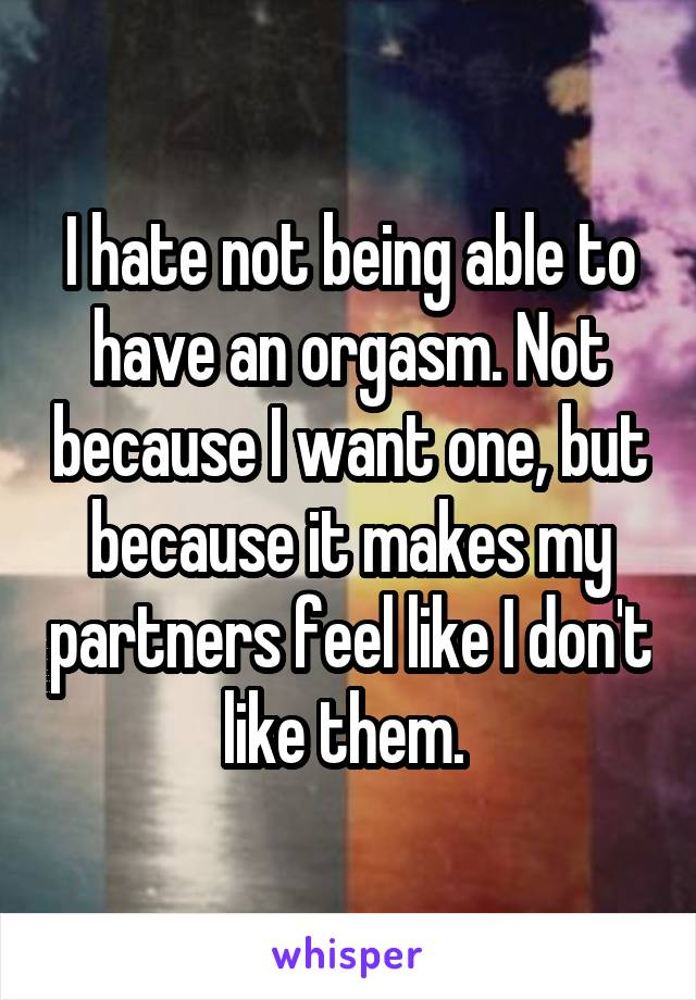 I hate not being able to have an orgasm. Not because I want one, but because it makes my partners feel like I don't like them.