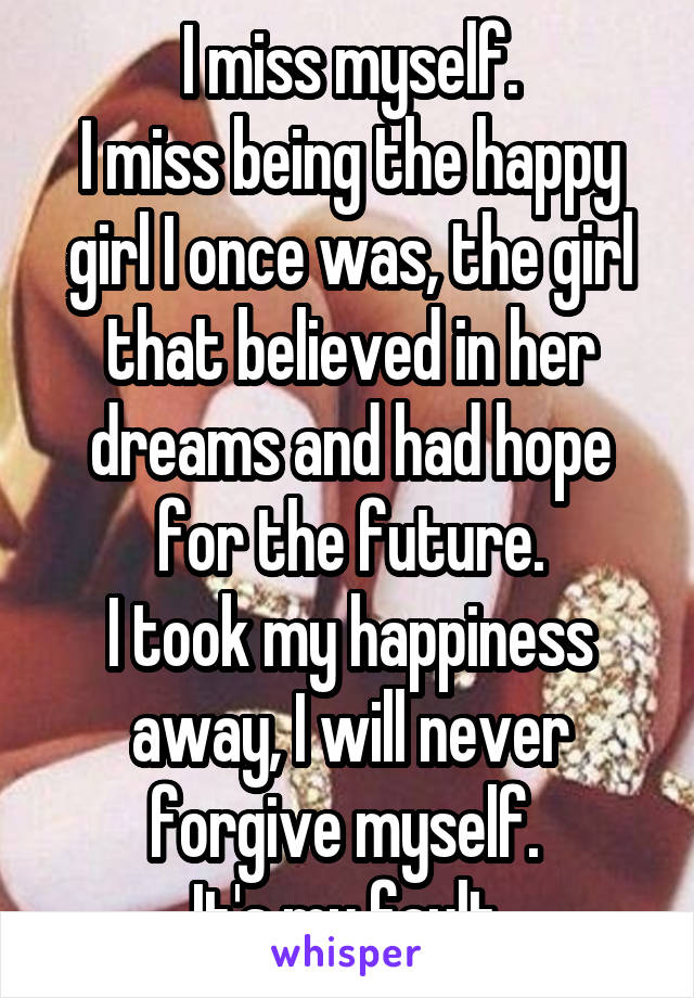 I miss myself. I miss being the happy girl I once was, the girl that believed in her dreams and had hope for the future. I took my happiness away, I will never forgive myself.  It's my fault.