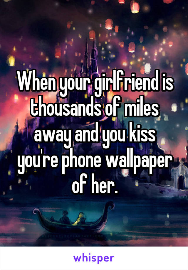 When your girlfriend is thousands of miles away and you kiss you're phone wallpaper of her.