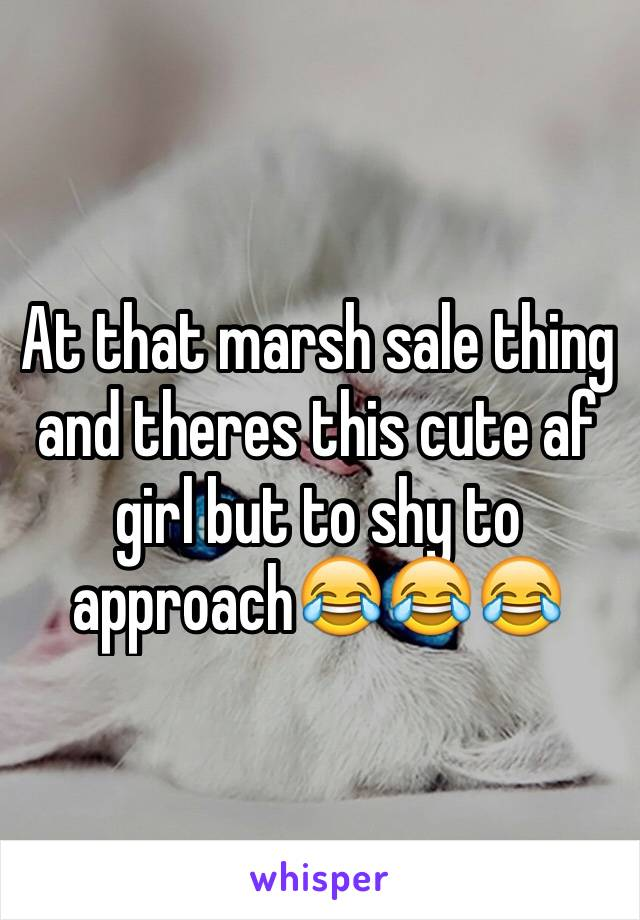 At that marsh sale thing and theres this cute af girl but to shy to approach😂😂😂
