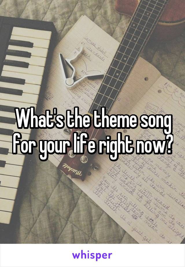 What's the theme song for your life right now?