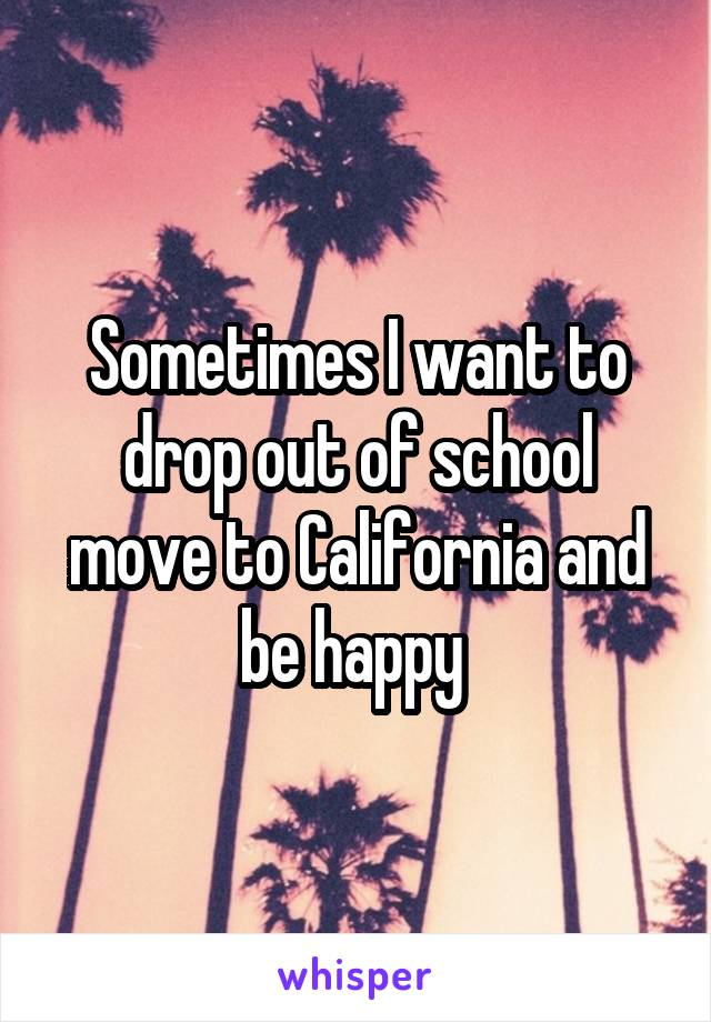 Sometimes I want to drop out of school move to California and be happy