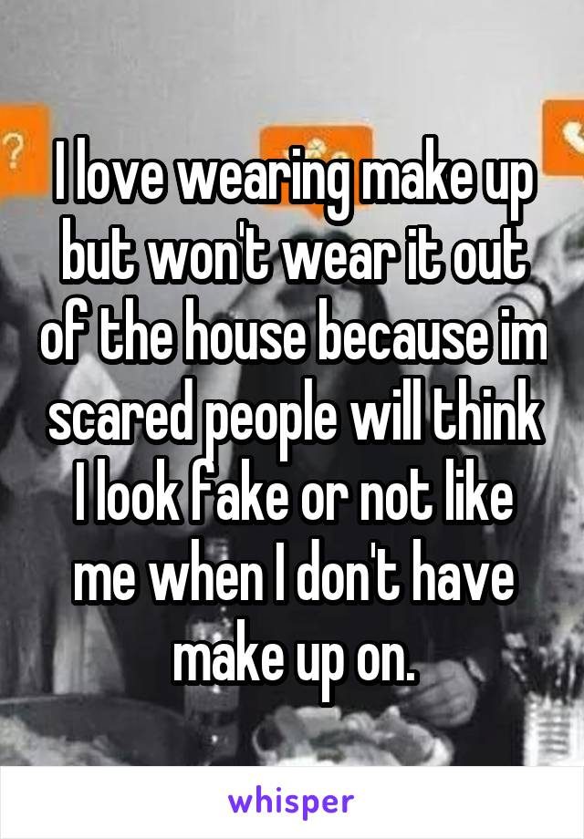 I love wearing make up but won't wear it out of the house because im scared people will think I look fake or not like me when I don't have make up on.