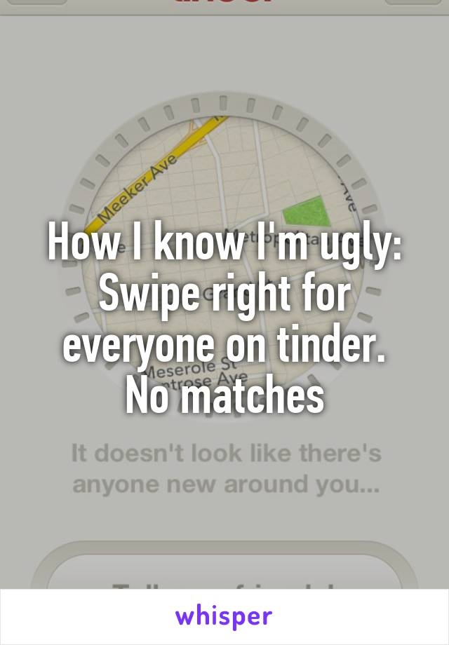 How I know I'm ugly: Swipe right for everyone on tinder. No matches