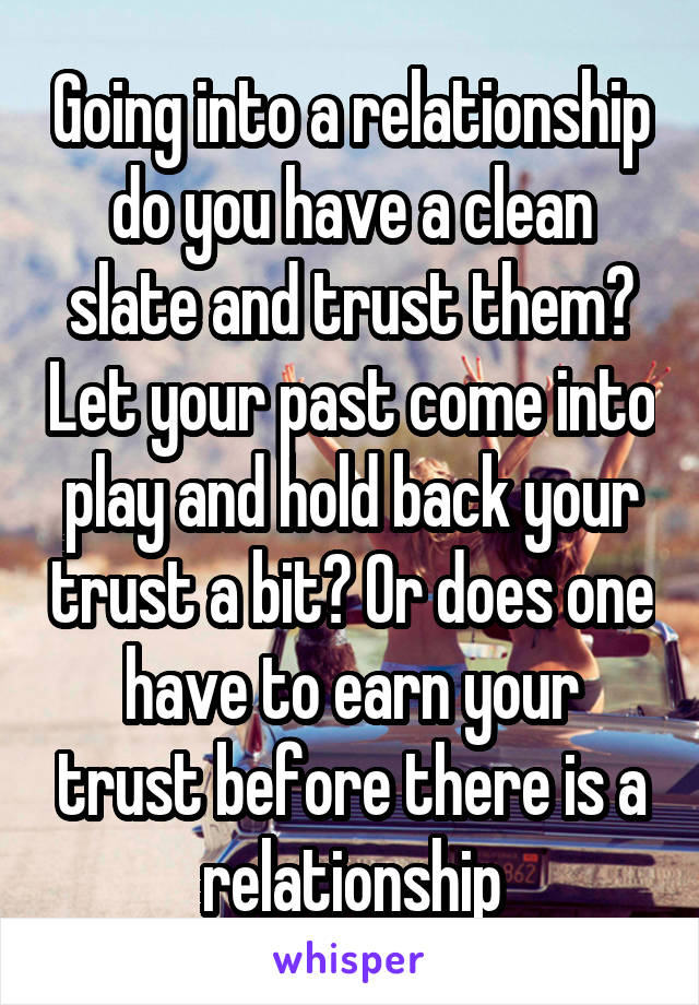 Going into a relationship do you have a clean slate and trust them? Let your past come into play and hold back your trust a bit? Or does one have to earn your trust before there is a relationship