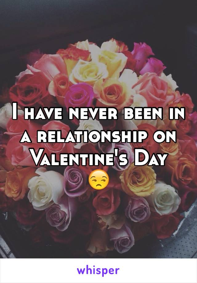 I have never been in a relationship on Valentine's Day 😒