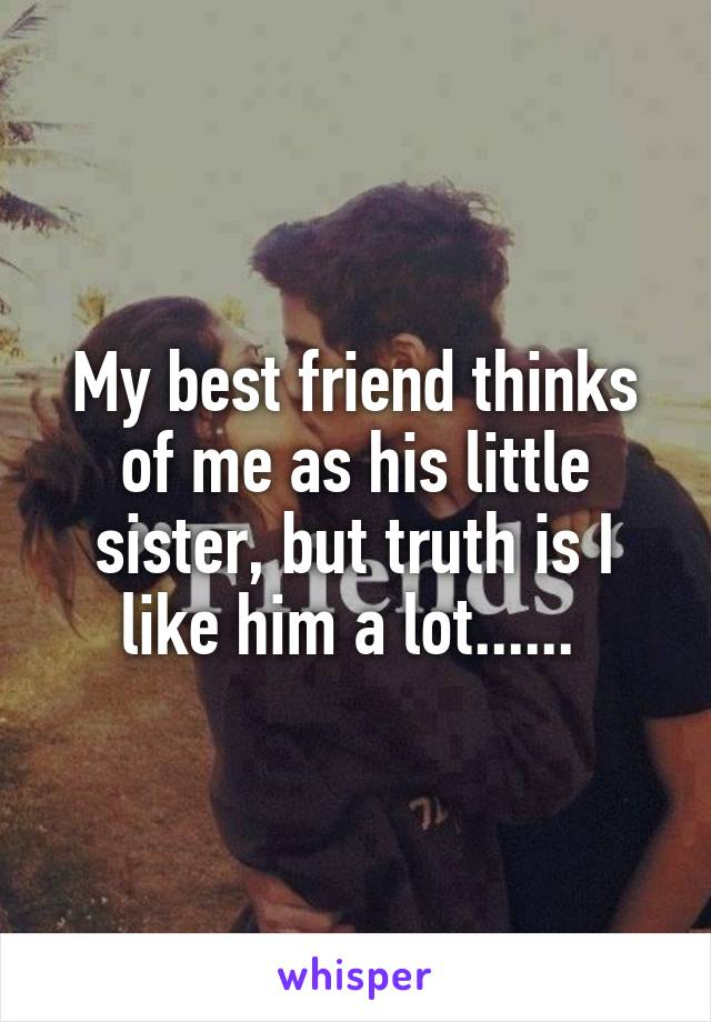 My best friend thinks of me as his little sister, but truth is I like him a lot......