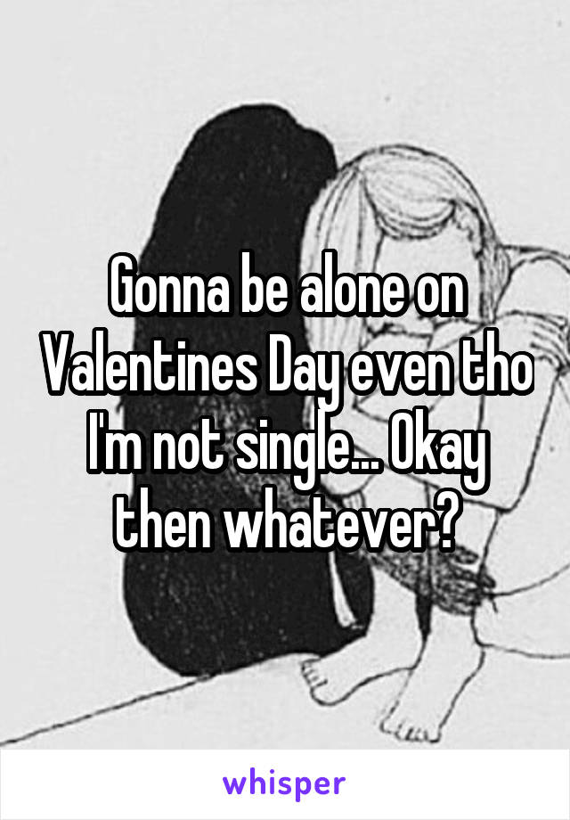 Gonna be alone on Valentines Day even tho I'm not single... Okay then whatever?