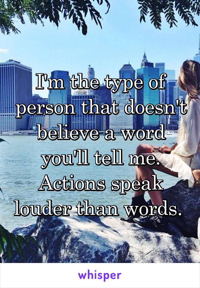 I'm the type of person that doesn't believe a word you'll tell me. Actions speak louder than words.