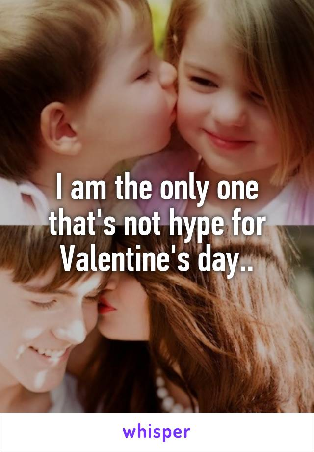 I am the only one that's not hype for Valentine's day..