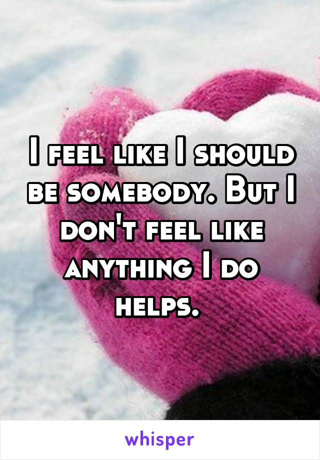 I feel like I should be somebody. But I don't feel like anything I do helps.