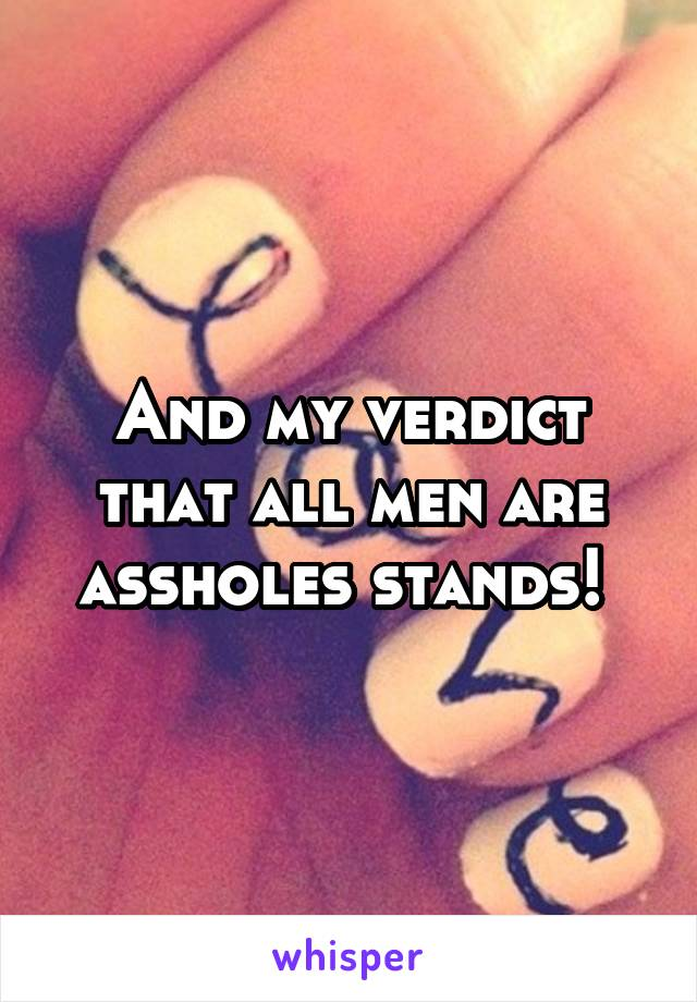And my verdict that all men are assholes stands!