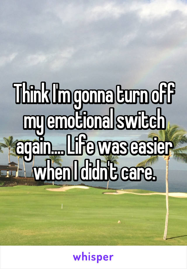 Think I'm gonna turn off my emotional switch again.... Life was easier when I didn't care.