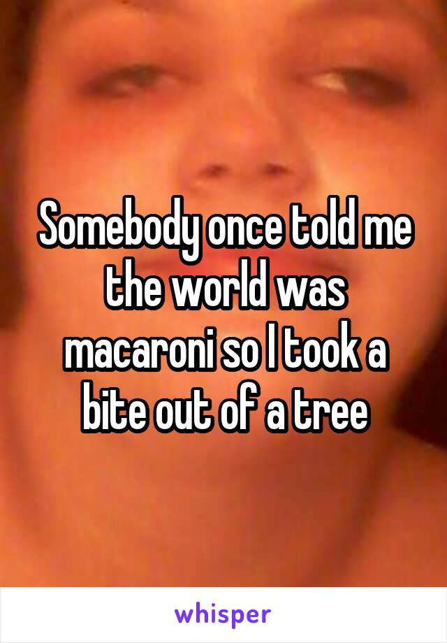 Somebody once told me the world was macaroni so I took a bite out of a tree