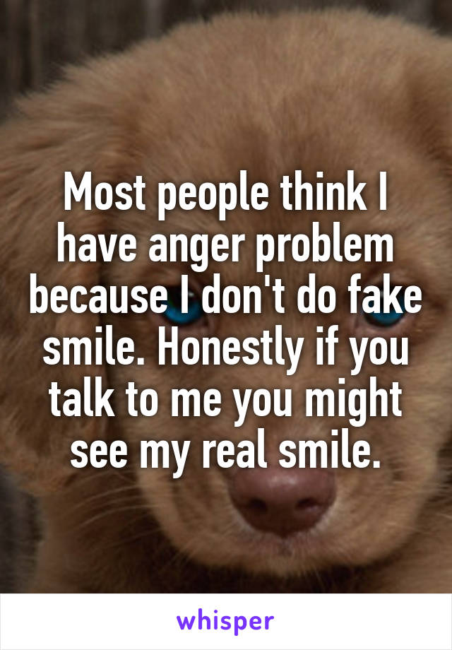 Most people think I have anger problem because I don't do fake smile. Honestly if you talk to me you might see my real smile.