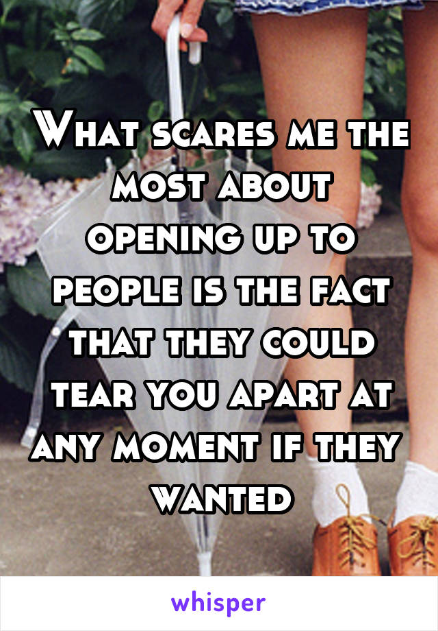 What scares me the most about opening up to people is the fact that they could tear you apart at any moment if they  wanted