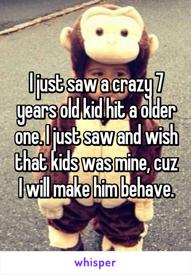 I just saw a crazy 7 years old kid hit a older one. I just saw and wish that kids was mine, cuz I will make him behave.