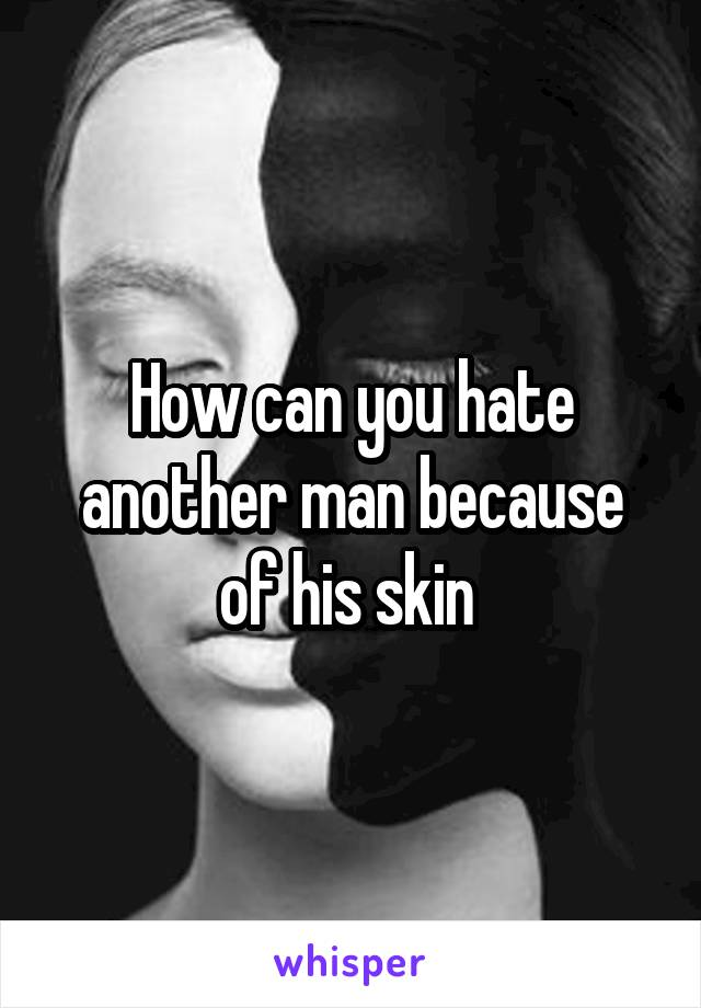 How can you hate another man because of his skin