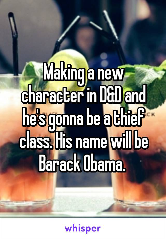 Making a new character in D&D and he's gonna be a thief class. His name will be Barack Obama.