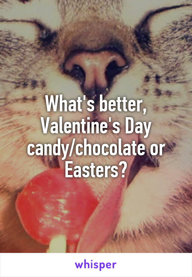 What's better, Valentine's Day candy/chocolate or Easters?