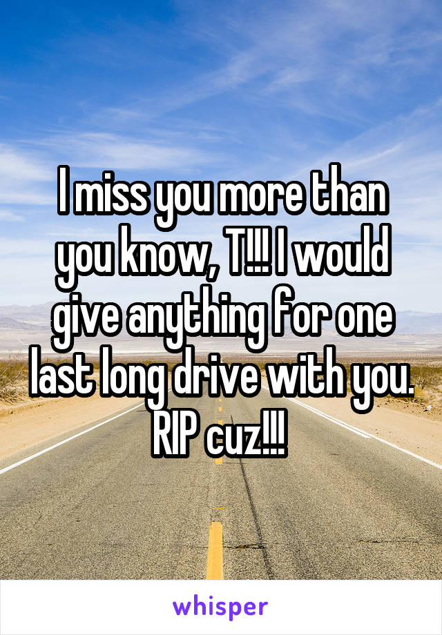 I miss you more than you know, T!!! I would give anything for one last long drive with you. RIP cuz!!!