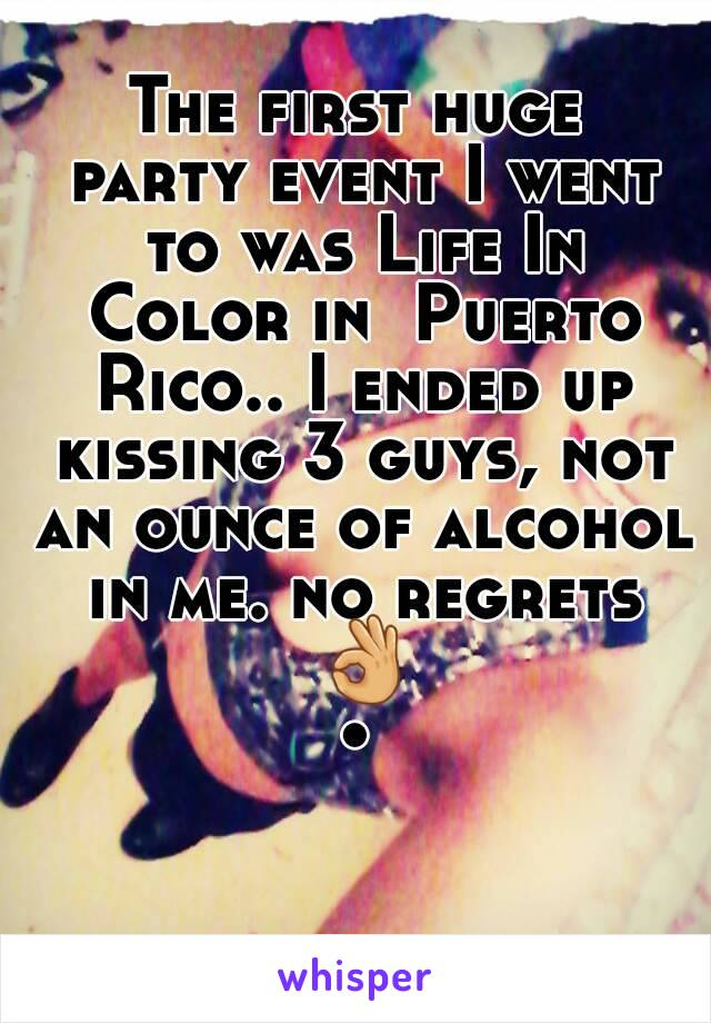 The first huge party event I went to was Life In Color in  Puerto Rico.. I ended up kissing 3 guys, not an ounce of alcohol in me. no regrets 👌•