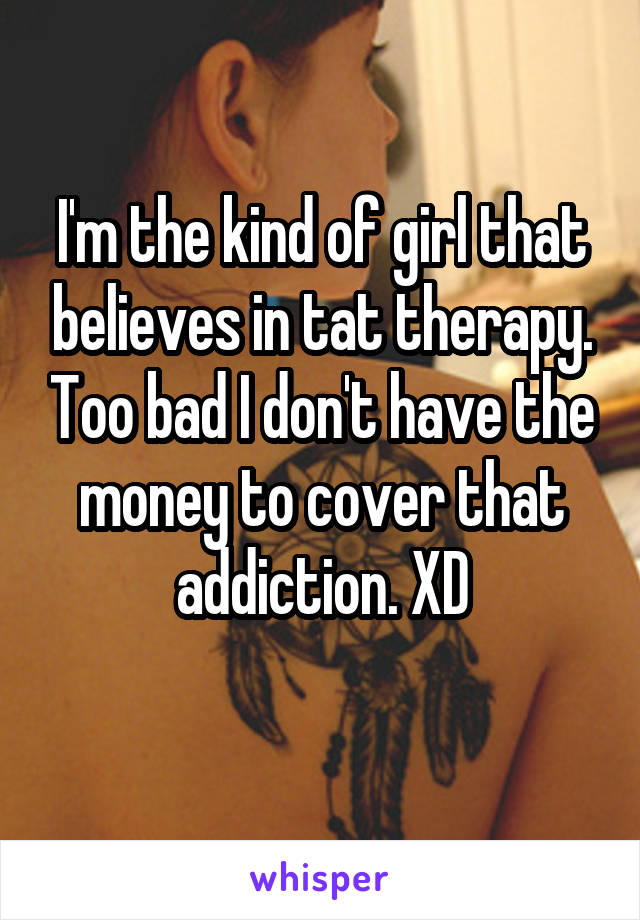 I'm the kind of girl that believes in tat therapy. Too bad I don't have the money to cover that addiction. XD