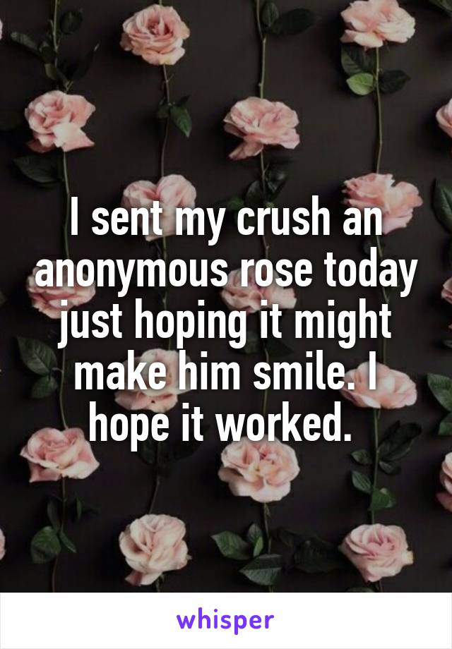 I sent my crush an anonymous rose today just hoping it might make him smile. I hope it worked.