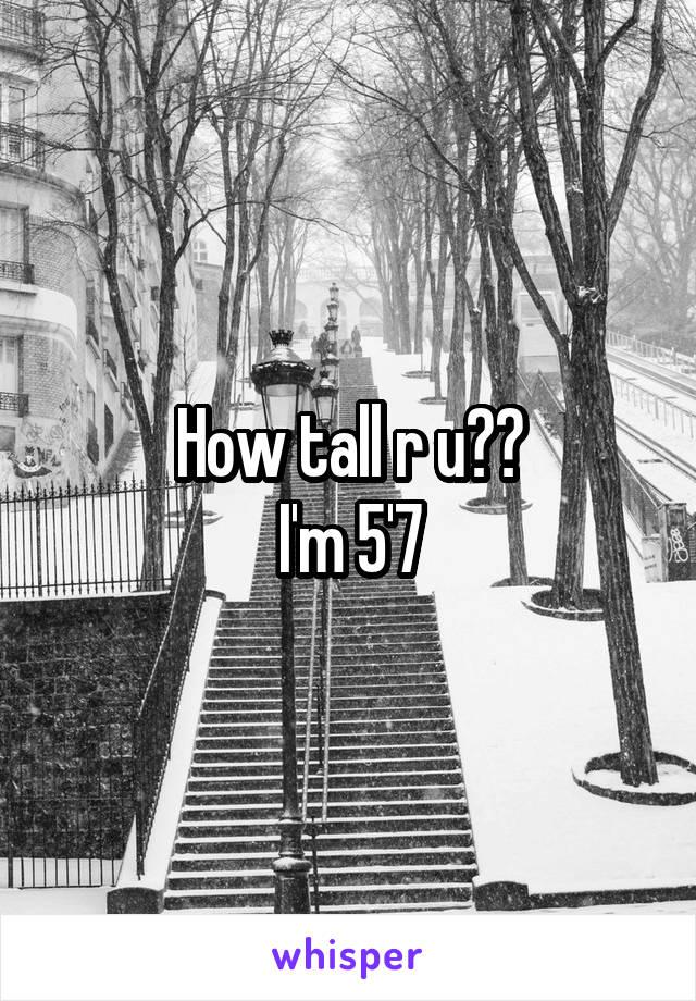 How tall r u?? I'm 5'7