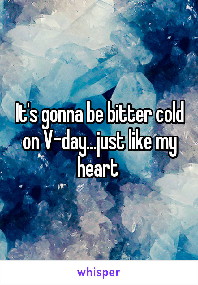 It's gonna be bitter cold on V-day...just like my heart