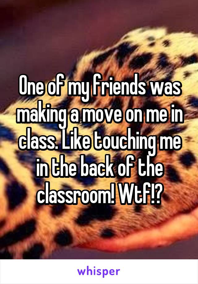 One of my friends was making a move on me in class. Like touching me in the back of the classroom! Wtf!?