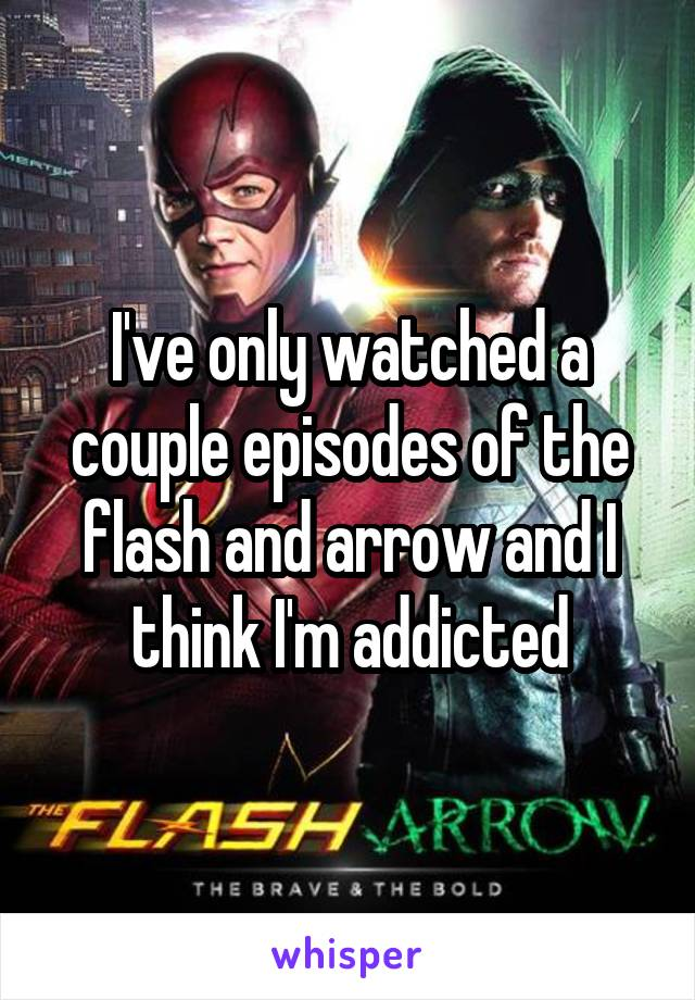 I've only watched a couple episodes of the flash and arrow and I think I'm addicted