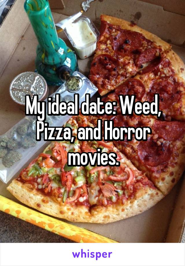 My ideal date: Weed, Pizza, and Horror movies.