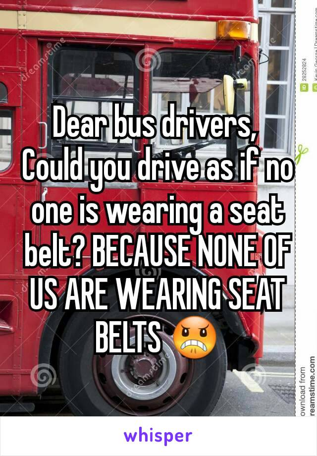 Dear bus drivers,  Could you drive as if no one is wearing a seat belt? BECAUSE NONE OF US ARE WEARING SEAT BELTS 😠