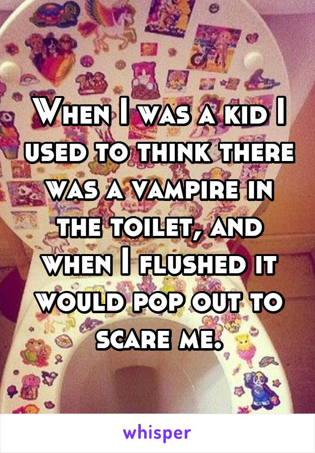 When I was a kid I used to think there was a vampire in the toilet, and when I flushed it would pop out to scare me.