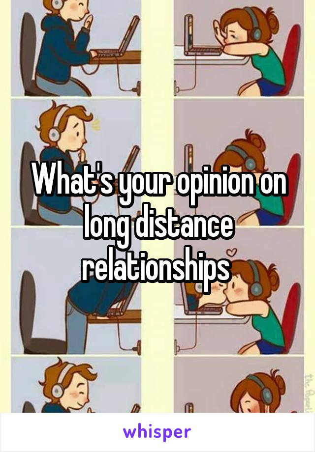 What's your opinion on long distance relationships
