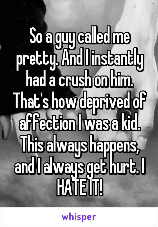 So a guy called me pretty. And I instantly had a crush on him. That's how deprived of affection I was a kid. This always happens, and I always get hurt. I HATE IT!