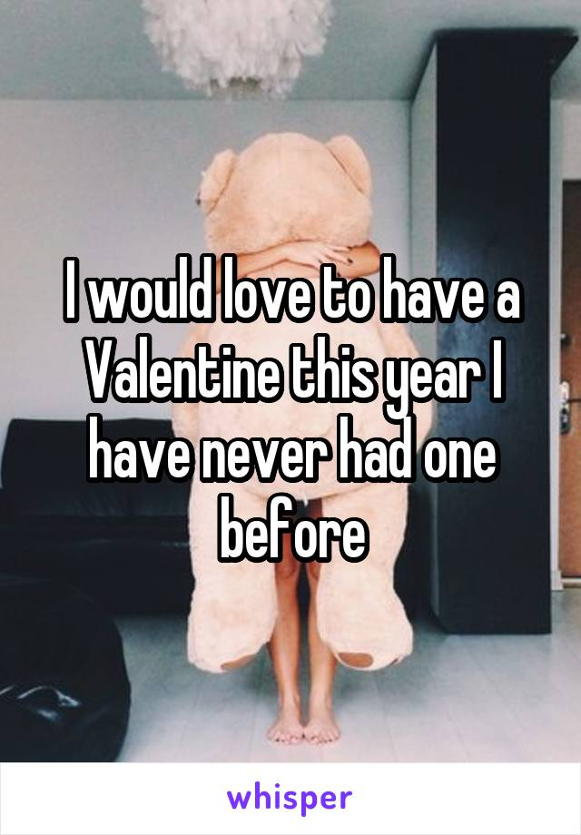 I would love to have a Valentine this year I have never had one before