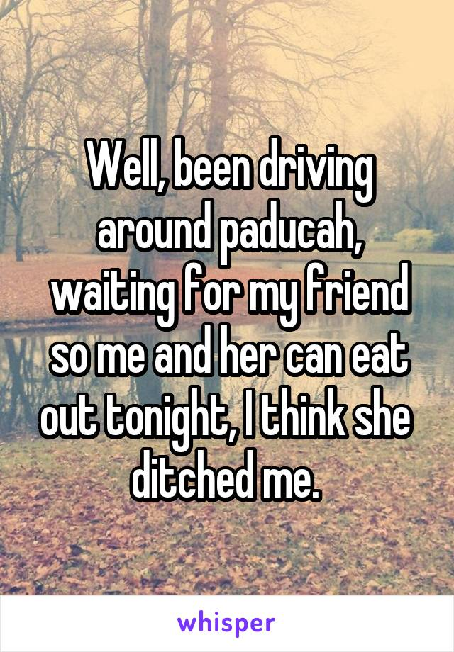 Well, been driving around paducah, waiting for my friend so me and her can eat out tonight, I think she  ditched me.
