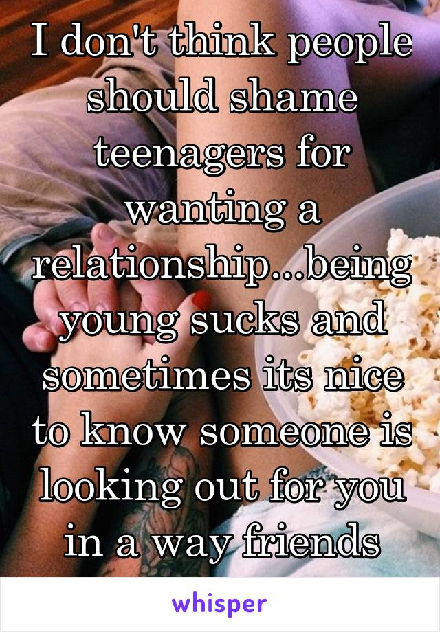 I don't think people should shame teenagers for wanting a relationship...being young sucks and sometimes its nice to know someone is looking out for you in a way friends and family can't